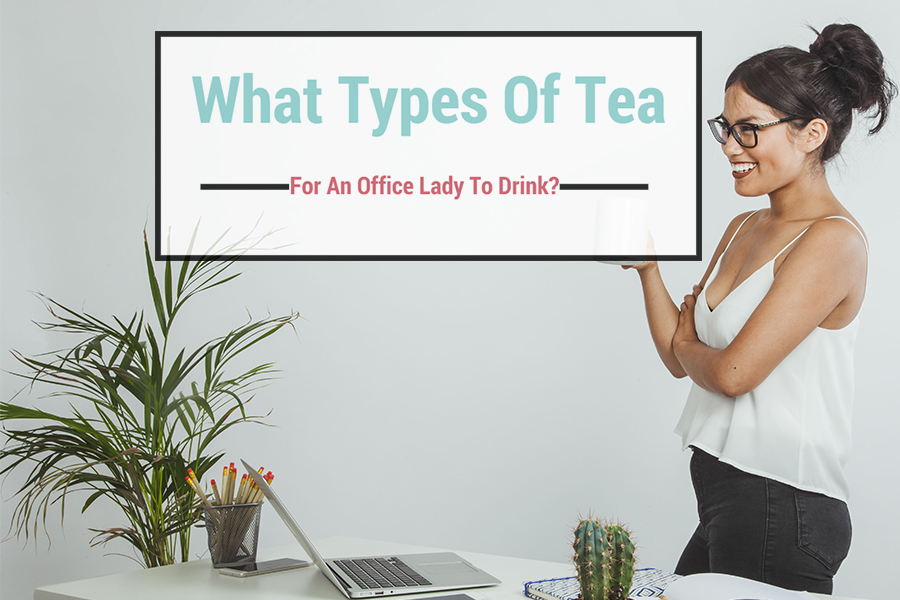 Types Of Tea Suitable For An Office Lady To Drink