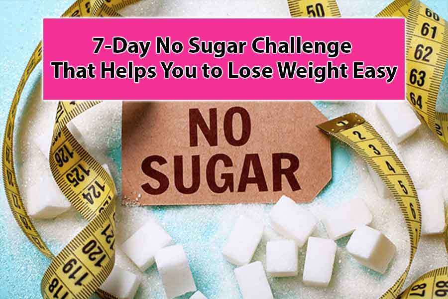 7-Day No Sugar Challenge That Helps You to Lose Weight Easy