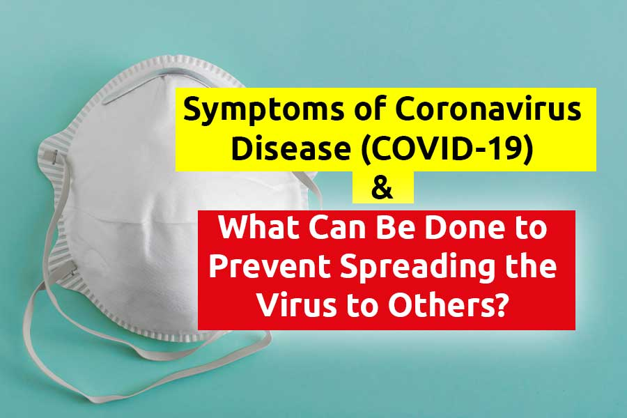 Symptoms of Coronavirus Disease (COVID-19) & What Can Be Done to Prevent Spreading the Virus to Others?